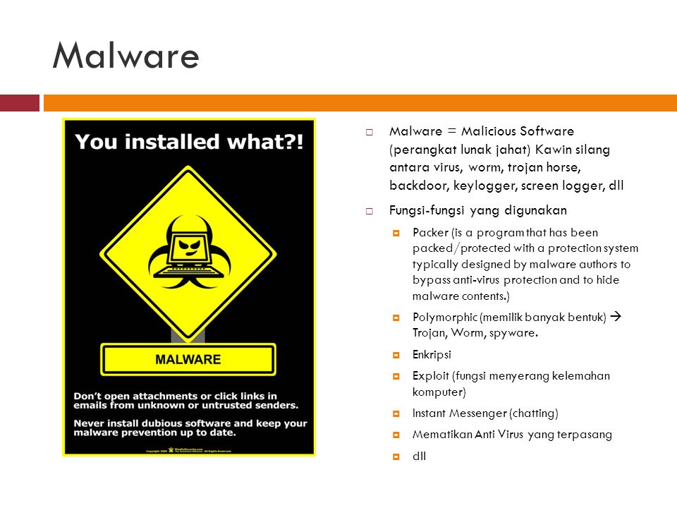 Malware  Malware = Malicious Software (perangkat lunak jahat) Kawin silang antara virus, worm, trojan horse, backdoor, keylogger, screen logger, dll  Fungsi-fungsi yang digunakan  Packer (is a program that has been packed/protected with a protection system typically designed by malware authors to bypass anti-virus protection and to hide malware contents.)  Polymorphic (memilik banyak bentuk)  Trojan, Worm, spyware.