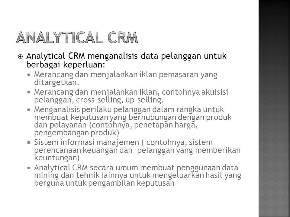  Analytical CRM menganalisis data pelanggan untuk berbagai keperluan:  Merancang dan menjalankan iklan pemasaran yang ditargetkan.  Merancang dan m