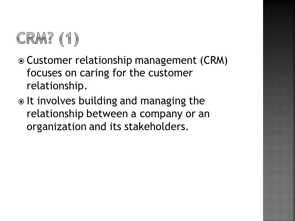  Customer relationship management (CRM) focuses on caring for the customer relationship.  It involves building and managing the relationship between