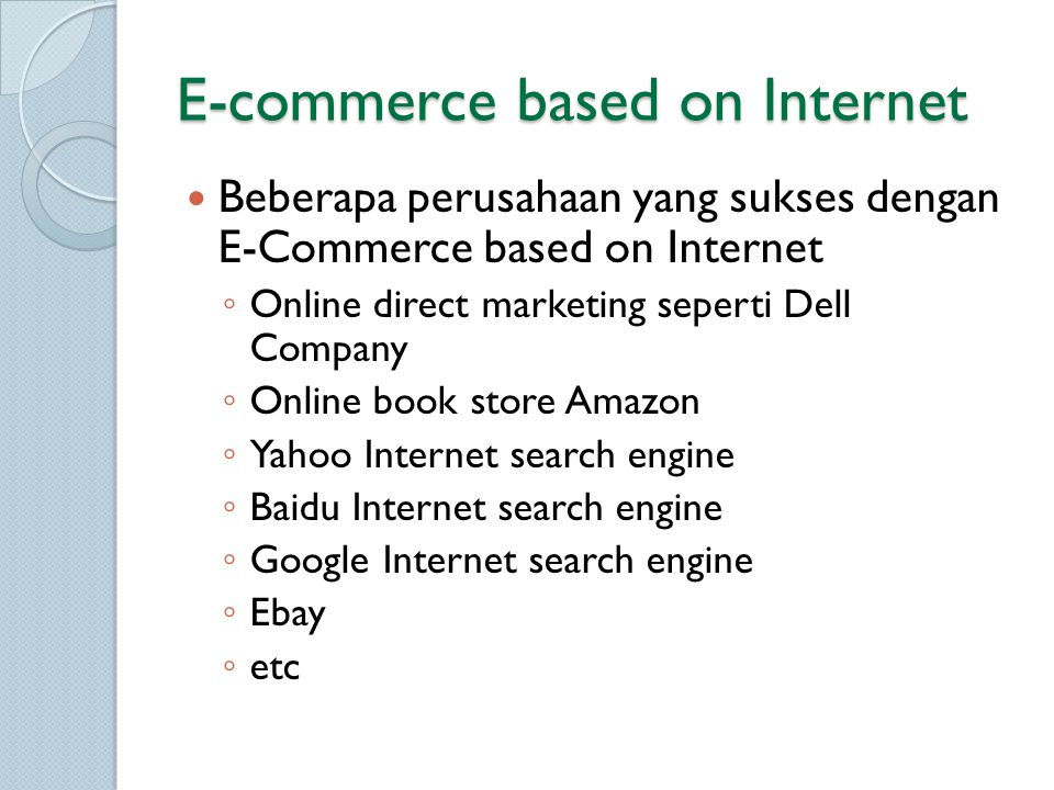 E-commerce based on Internet Beberapa perusahaan yang sukses dengan E-Commerce based on Internet ◦ Online direct marketing seperti Dell Company ◦ Online book store Amazon ◦ Yahoo Internet search engine ◦ Baidu Internet search engine ◦ Google Internet search engine ◦ Ebay ◦ etc