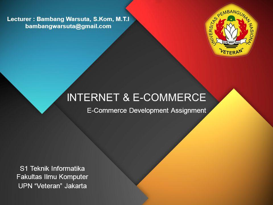 "INTERNET & E-COMMERCE Lecturer : Bambang Warsuta, S.Kom, M.T.I bambangwarsuta@gmail.com S1 Teknik Informatika Fakultas Ilmu Komputer UPN ""Veteran"" Jak"