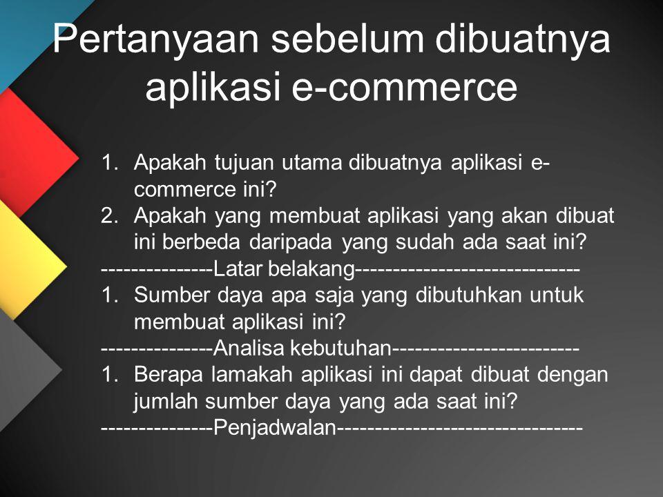 Pertanyaan sebelum dibuatnya aplikasi e-commerce 1.Apakah tujuan utama dibuatnya aplikasi e- commerce ini? 2.Apakah yang membuat aplikasi yang akan di