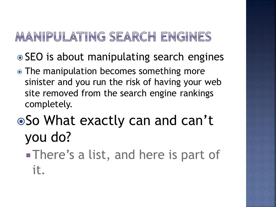  SEO is about manipulating search engines  The manipulation becomes something more sinister and you run the risk of having your web site removed fro