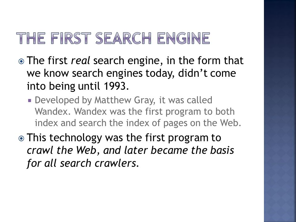  The first real search engine, in the form that we know search engines today, didn't come into being until 1993.  Developed by Matthew Gray, it was