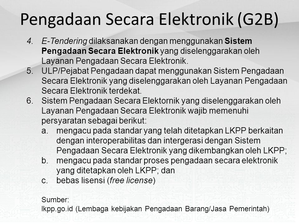 Pengadaan Secara Elektronik (G2B) 4.E-Tendering dilaksanakan dengan menggunakan Sistem Pengadaan Secara Elektronik yang diselenggarakan oleh Layanan Pengadaan Secara Elektronik.