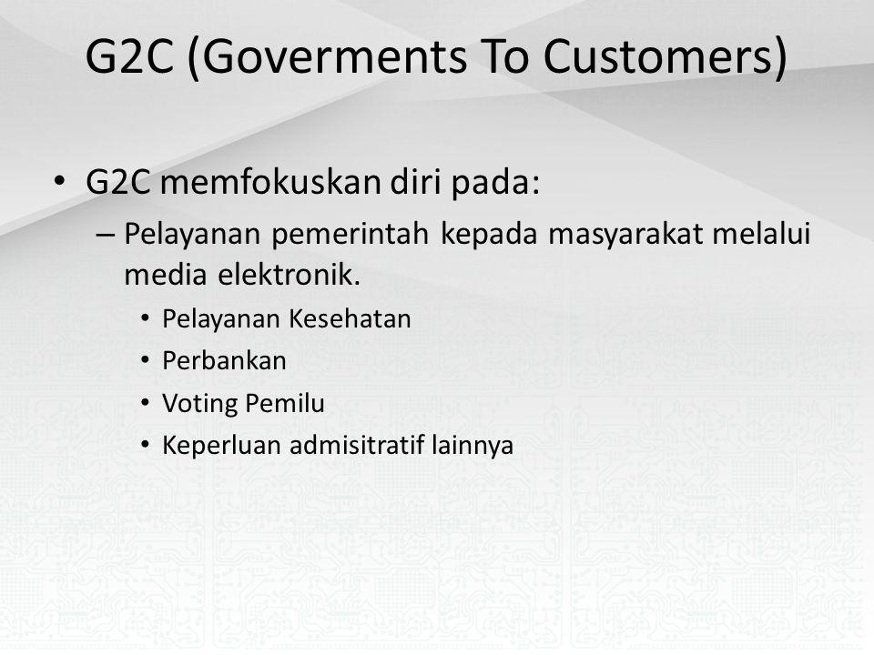 G2C (Goverments To Customers) G2C memfokuskan diri pada: – Pelayanan pemerintah kepada masyarakat melalui media elektronik.