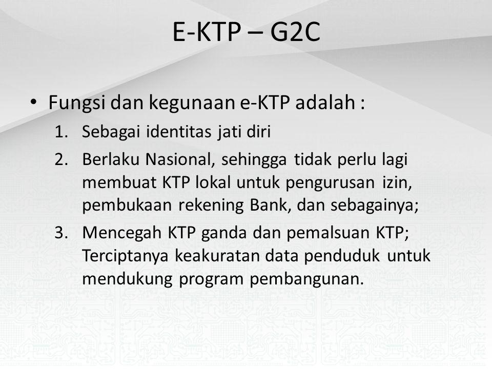 E-KTP – G2C Fungsi dan kegunaan e-KTP adalah : 1.Sebagai identitas jati diri 2.Berlaku Nasional, sehingga tidak perlu lagi membuat KTP lokal untuk pengurusan izin, pembukaan rekening Bank, dan sebagainya; 3.Mencegah KTP ganda dan pemalsuan KTP; Terciptanya keakuratan data penduduk untuk mendukung program pembangunan.