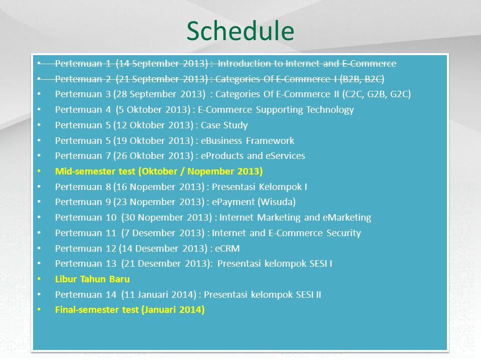 Schedule Pertemuan 1 (14 September 2013) : Introduction to Internet and E-Commerce Pertemuan 2 (21 September 2013) : Categories Of E-Commerce I (B2B, B2C) Pertemuan 3 (28 September 2013) : Categories Of E-Commerce II (C2C, G2B, G2C) Pertemuan 4 (5 Oktober 2013) : E-Commerce Supporting Technology Pertemuan 5 (12 Oktober 2013) : Case Study Pertemuan 5 (19 Oktober 2013) : eBusiness Framework Pertemuan 7 (26 Oktober 2013) : eProducts and eServices Mid-semester test (Oktober / Nopember 2013) Pertemuan 8 (16 Nopember 2013) : Presentasi Kelompok I Pertemuan 9 (23 Nopember 2013) : ePayment (Wisuda) Pertemuan 10 (30 Nopember 2013) : Internet Marketing and eMarketing Pertemuan 11 (7 Desember 2013) : Internet and E-Commerce Security Pertemuan 12 (14 Desember 2013) : eCRM Pertemuan 13 (21 Desember 2013): Presentasi kelompok SESI I Libur Tahun Baru Pertemuan 14 (11 Januari 2014) : Presentasi kelompok SESI II Final-semester test (Januari 2014) Pertemuan 1 (14 September 2013) : Introduction to Internet and E-Commerce Pertemuan 2 (21 September 2013) : Categories Of E-Commerce I (B2B, B2C) Pertemuan 3 (28 September 2013) : Categories Of E-Commerce II (C2C, G2B, G2C) Pertemuan 4 (5 Oktober 2013) : E-Commerce Supporting Technology Pertemuan 5 (12 Oktober 2013) : Case Study Pertemuan 5 (19 Oktober 2013) : eBusiness Framework Pertemuan 7 (26 Oktober 2013) : eProducts and eServices Mid-semester test (Oktober / Nopember 2013) Pertemuan 8 (16 Nopember 2013) : Presentasi Kelompok I Pertemuan 9 (23 Nopember 2013) : ePayment (Wisuda) Pertemuan 10 (30 Nopember 2013) : Internet Marketing and eMarketing Pertemuan 11 (7 Desember 2013) : Internet and E-Commerce Security Pertemuan 12 (14 Desember 2013) : eCRM Pertemuan 13 (21 Desember 2013): Presentasi kelompok SESI I Libur Tahun Baru Pertemuan 14 (11 Januari 2014) : Presentasi kelompok SESI II Final-semester test (Januari 2014)