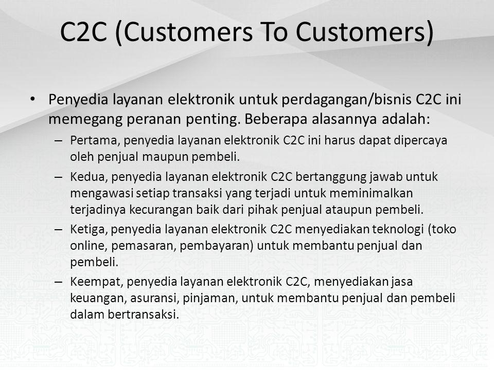 C2C (Customers To Customers) Penyedia layanan elektronik untuk perdagangan/bisnis C2C ini memegang peranan penting. Beberapa alasannya adalah: – Perta