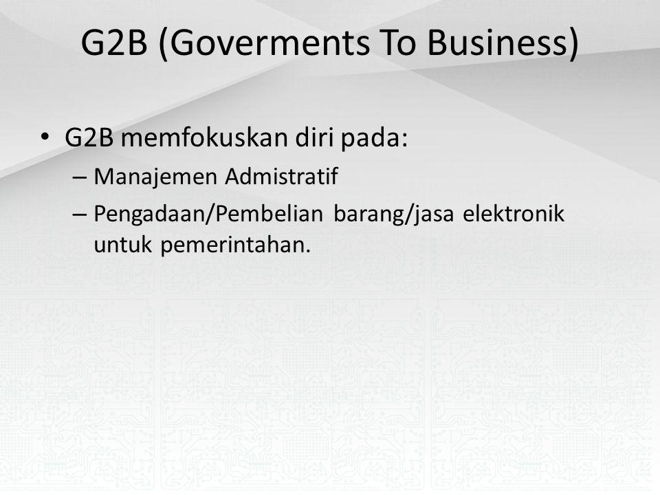 G2B (Goverments To Business) G2B memfokuskan diri pada: – Manajemen Admistratif – Pengadaan/Pembelian barang/jasa elektronik untuk pemerintahan.
