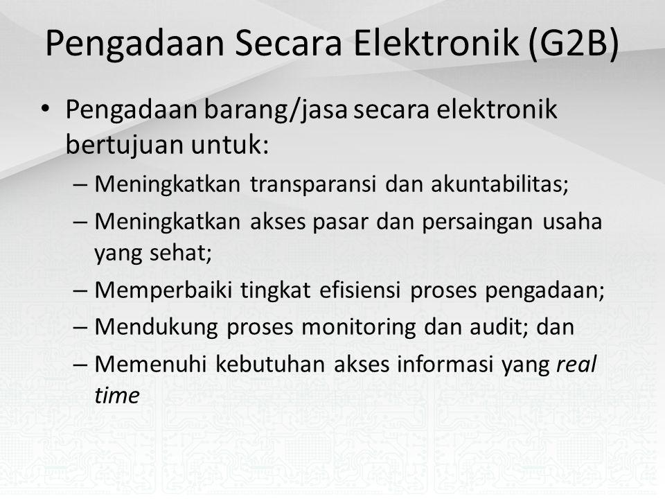 Pengadaan Secara Elektronik (G2B) Pengadaan barang/jasa secara elektronik bertujuan untuk: – Meningkatkan transparansi dan akuntabilitas; – Meningkatkan akses pasar dan persaingan usaha yang sehat; – Memperbaiki tingkat efisiensi proses pengadaan; – Mendukung proses monitoring dan audit; dan – Memenuhi kebutuhan akses informasi yang real time