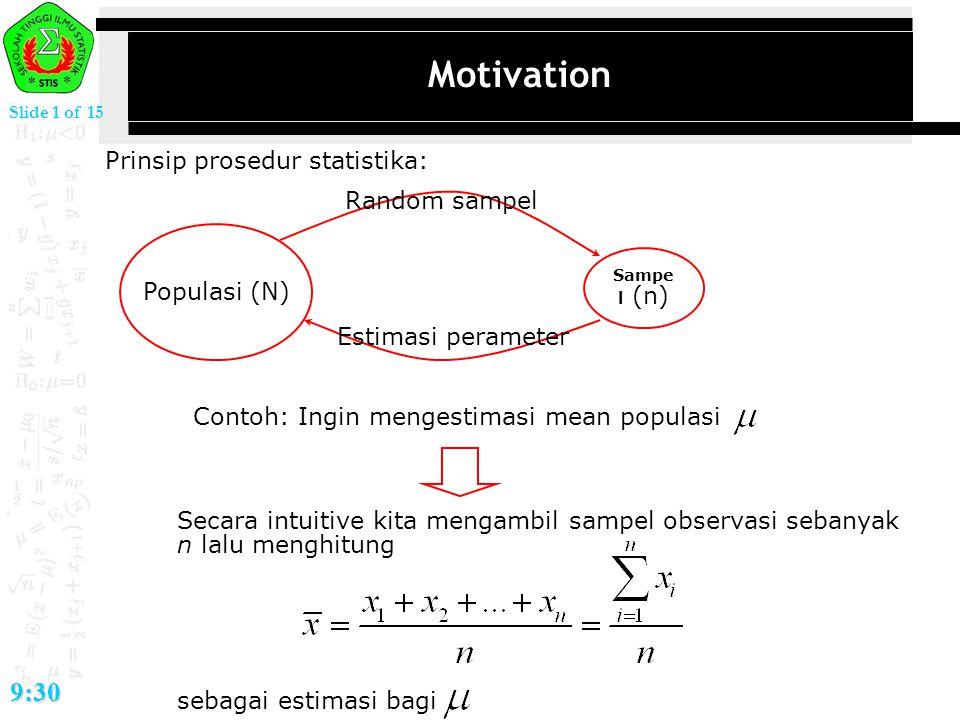 Slide 1 of 15 9:30 Motivation Prinsip prosedur statistika: Populasi (N) Sampe l (n) Random sampel Estimasi perameter Contoh: Ingin mengestimasi mean p