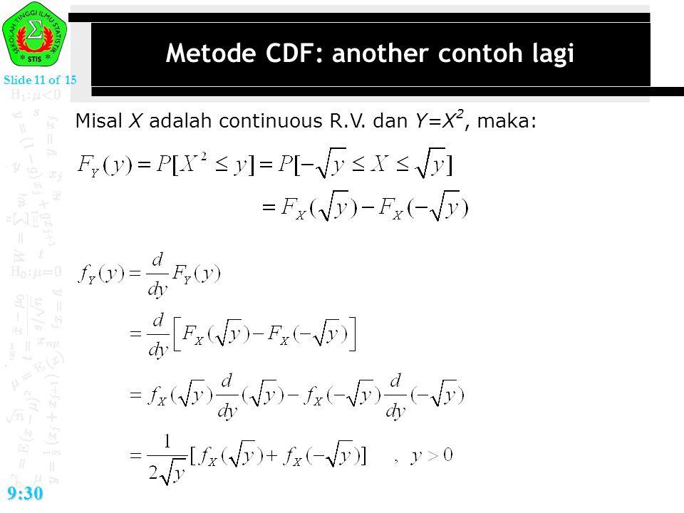 Slide 11 of 15 9:30 Metode CDF: another contoh lagi Misal X adalah continuous R.V. dan Y=X 2, maka:
