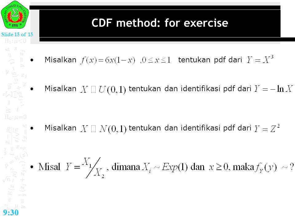 Slide 15 of 15 9:30 CDF method: for exercise Misalkan tentukan pdf dari Misalkan tentukan dan identifikasi pdf dari