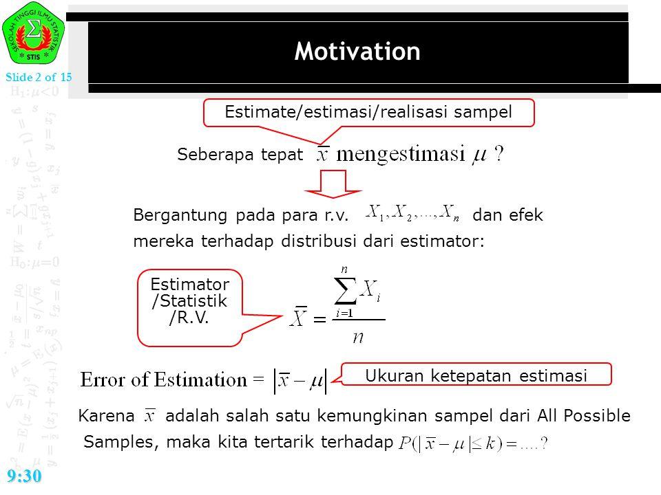 Slide 2 of 15 9:30 Motivation Seberapa tepat Bergantung pada para r.v. dan efek mereka terhadap distribusi dari estimator: Estimate/estimasi/realisasi