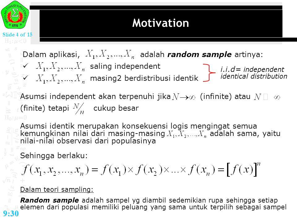 Slide 4 of 15 9:30 Motivation Dalam aplikasi, adalah random sample artinya: saling independent masing2 berdistribusi identik i.i.d= independent identi