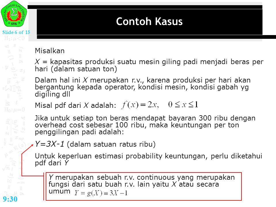 Slide 6 of 15 9:30 Contoh Kasus Misalkan X = kapasitas produksi suatu mesin giling padi menjadi beras per hari (dalam satuan ton) Dalam hal ini X meru