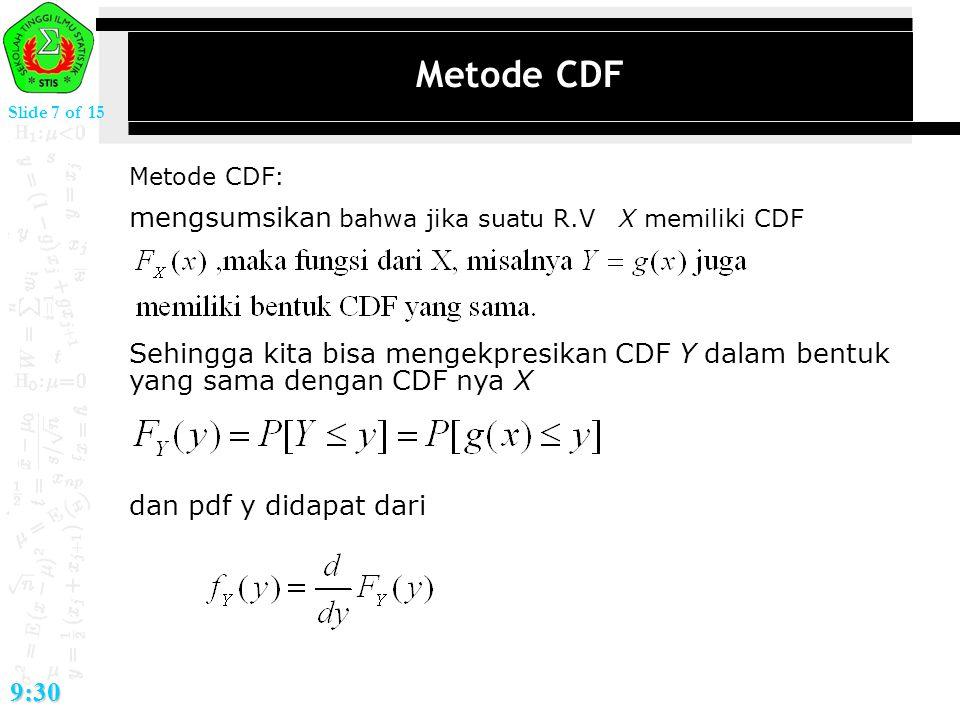 Slide 7 of 15 9:30 Metode CDF Metode CDF: mengsumsikan bahwa jika suatu R.V X memiliki CDF Sehingga kita bisa mengekpresikan CDF Y dalam bentuk yang s