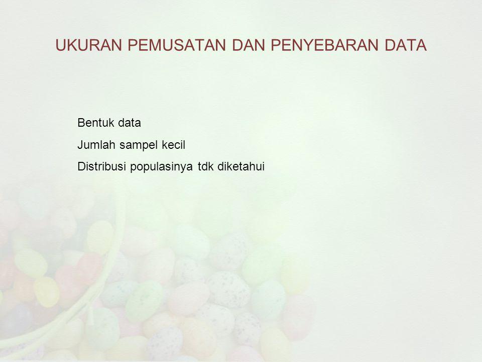 UKURAN PEMUSATAN DAN PENYEBARAN DATA Bentuk data Jumlah sampel kecil Distribusi populasinya tdk diketahui