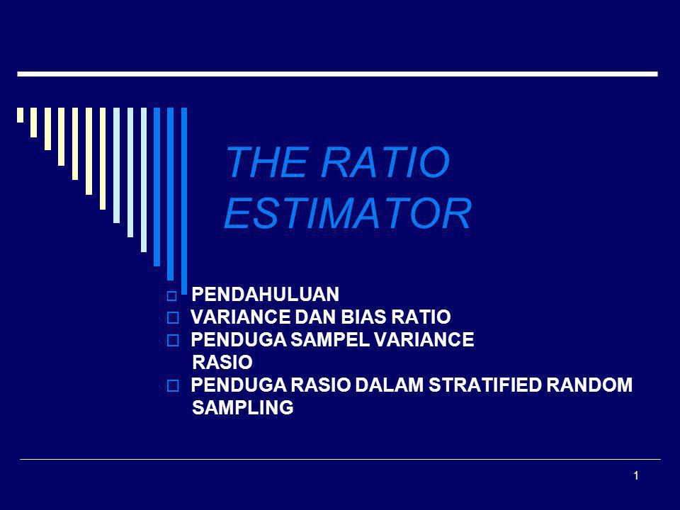 2 ESTIMASI RASIO (1)  Metode sampling digunakan dengan maksud merencanakan sampel yg paling efisien (meminimumkan kesalahan sampling), dengan menggunakan sebanyak mungkin informasi yg tepat sesuai dengan obyek dan tujuan survei  Seperti Stratified Sampling, PPS Sampling, menggunakan auxilary information (informasi tambahan)  Peningkatan efisiensi juga dikembangkan pada estimasi Rasio yg menggunakan informasi tadi sebagai varibel pembantu dalam estimasi.
