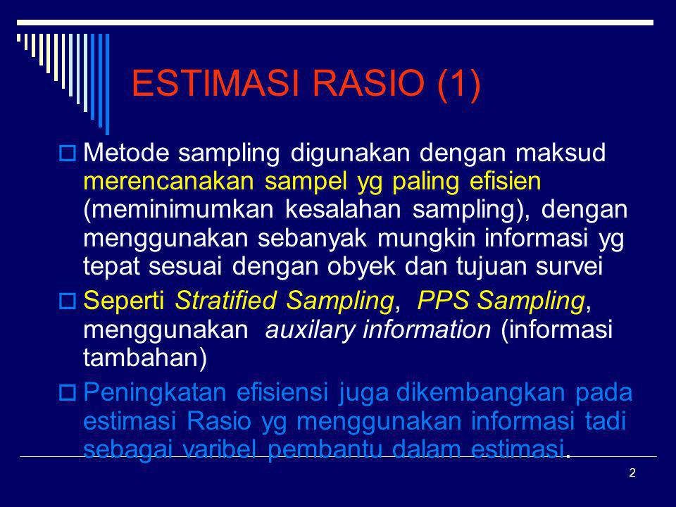 3 ESTIMASI RASIO (2)  Apabila akan menggunakan metode sampling seperti Stratified Sampling, PPS Sampling dan Estimasi Rasio, informasi harus tersedia pada setiap unit yg akan dijadikan :dasar stratifikasi (Stratified Sampling), atau penghitungan peluang terpilihnya satu unit (PPS Sampling) atau penerapan estimasi rasio.