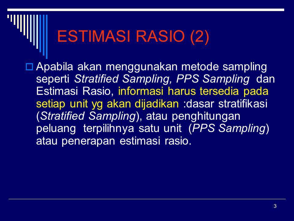 4 ESTIMASI RASIO (3): Ratio Estimator adalah suatu metode estimasi dengan mengambil manfaat hubungan yang kuat antara variabel pendukung, x i, dengan variabel yang diteliti, y i, (Jumlah populasi X dari x i harus diketahui) yang bertujuan memperoleh peningkatan penelitian.