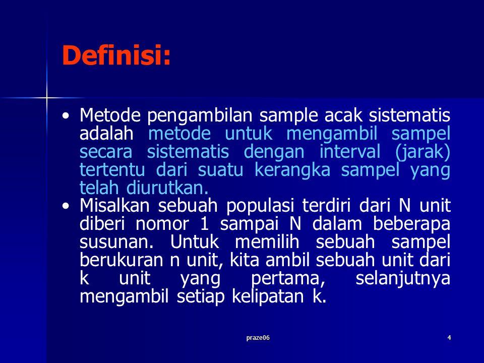 praze064 Definisi: Metode pengambilan sample acak sistematis adalah metode untuk mengambil sampel secara sistematis dengan interval (jarak) tertentu dari suatu kerangka sampel yang telah diurutkan.