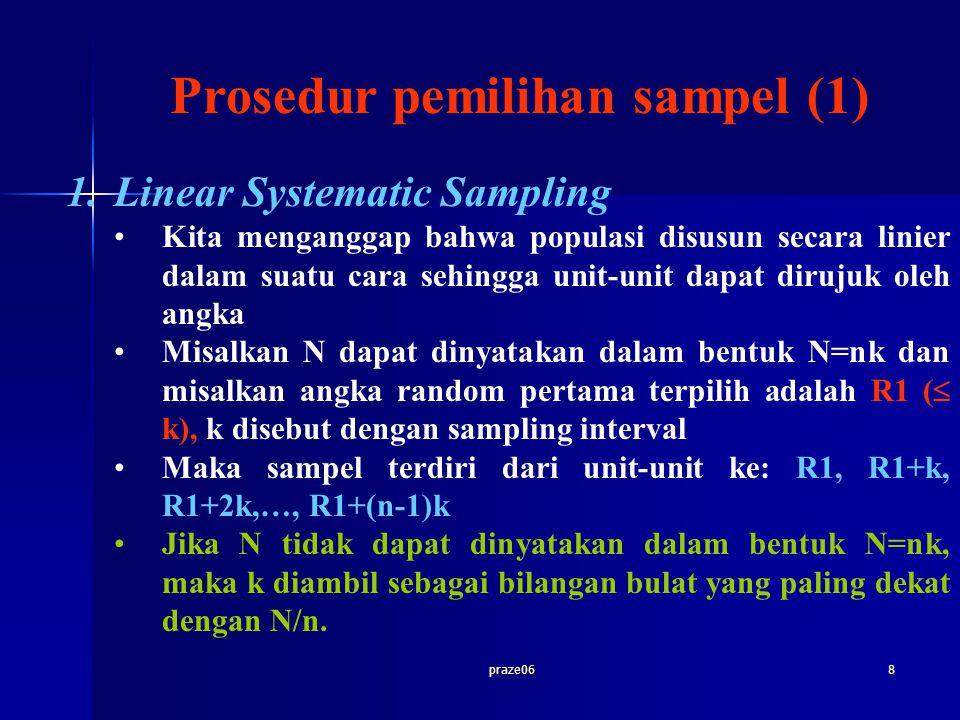 praze068 Prosedur pemilihan sampel (1) 1.Linear Systematic Sampling Kita menganggap bahwa populasi disusun secara linier dalam suatu cara sehingga unit-unit dapat dirujuk oleh angka Misalkan N dapat dinyatakan dalam bentuk N=nk dan misalkan angka random pertama terpilih adalah R1 (  k), k disebut dengan sampling interval Maka sampel terdiri dari unit-unit ke: R1, R1+k, R1+2k,…, R1+(n-1)k Jika N tidak dapat dinyatakan dalam bentuk N=nk, maka k diambil sebagai bilangan bulat yang paling dekat dengan N/n.