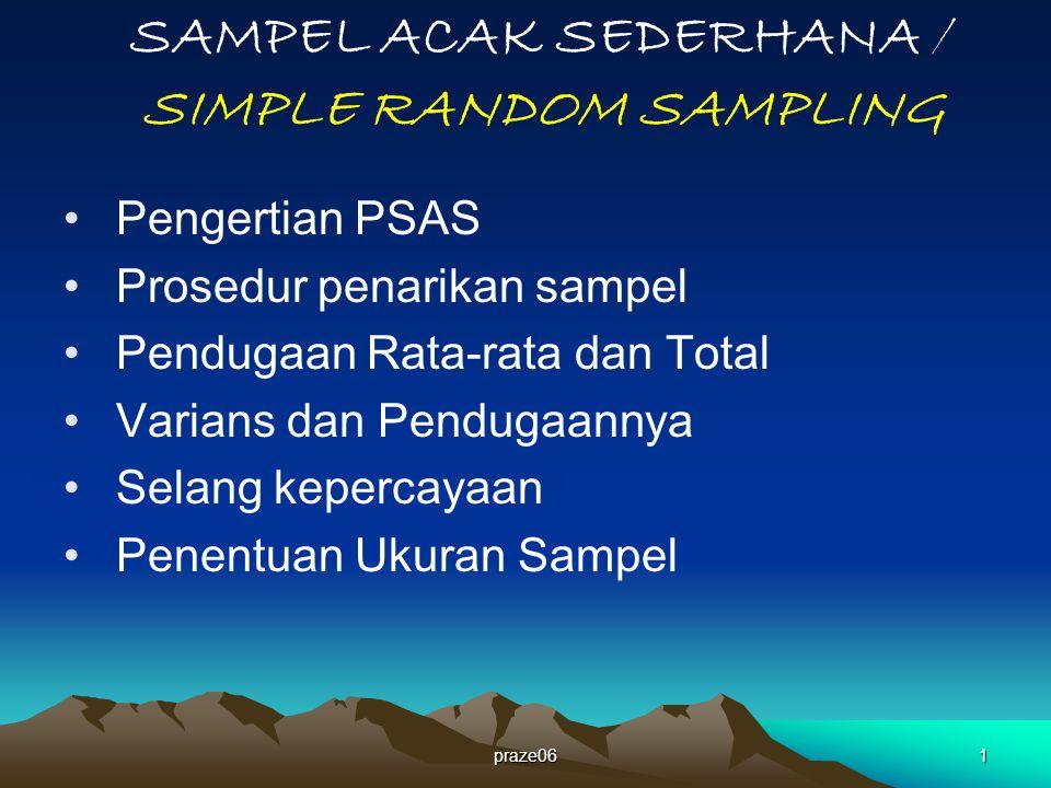 praze061 SAMPEL ACAK SEDERHANA / SIMPLE RANDOM SAMPLING Pengertian PSAS Prosedur penarikan sampel Pendugaan Rata-rata dan Total Varians dan Pendugaannya Selang kepercayaan Penentuan Ukuran Sampel