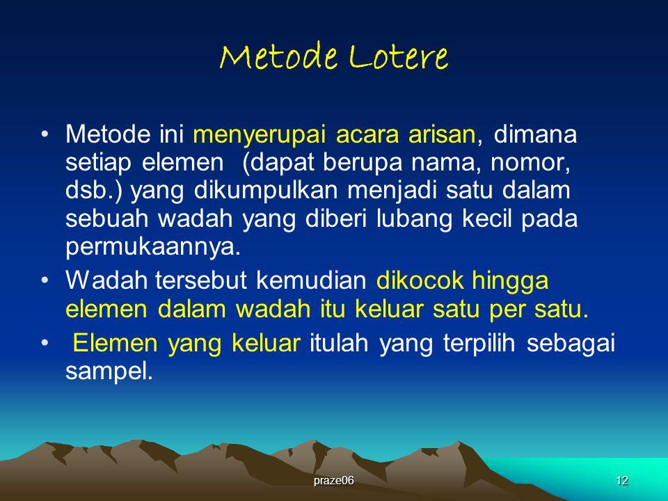 praze0612 Metode Lotere Metode ini menyerupai acara arisan, dimana setiap elemen (dapat berupa nama, nomor, dsb.) yang dikumpulkan menjadi satu dalam sebuah wadah yang diberi lubang kecil pada permukaannya.