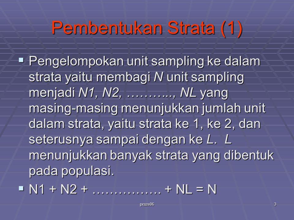 praze063 Pembentukan Strata (1)  Pengelompokan unit sampling ke dalam strata yaitu membagi N unit sampling menjadi N1, N2, ……….., NL yang masing-masing menunjukkan jumlah unit dalam strata, yaitu strata ke 1, ke 2, dan seterusnya sampai dengan ke L.