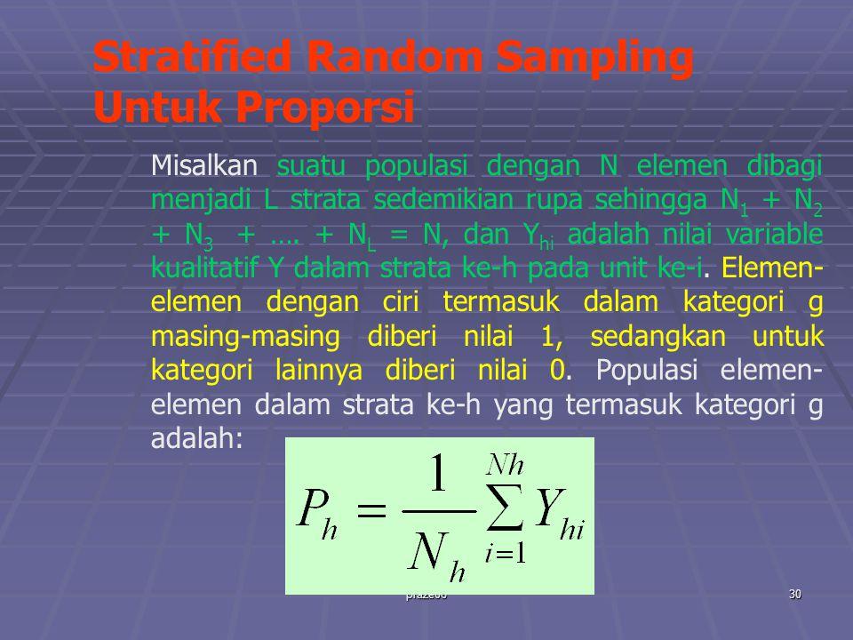 praze0630 Stratified Random Sampling Untuk Proporsi Misalkan suatu populasi dengan N elemen dibagi menjadi L strata sedemikian rupa sehingga N 1 + N 2 + N 3 + ….