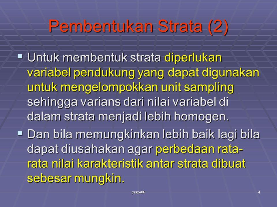 praze064 Pembentukan Strata (2)  Untuk membentuk strata diperlukan variabel pendukung yang dapat digunakan untuk mengelompokkan unit sampling sehingg