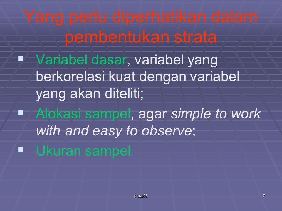 praze067 Yang perlu diperhatikan dalam pembentukan strata   Variabel dasar, variabel yang berkorelasi kuat dengan variabel yang akan diteliti;   Alokasi sampel, agar simple to work with and easy to observe;   Ukuran sampel.