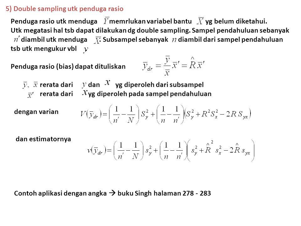 5) Double sampling utk penduga rasio Penduga rasio utk menduga memrlukan variabel bantu yg belum diketahui. Utk megatasi hal tsb dapat dilakukan dg do