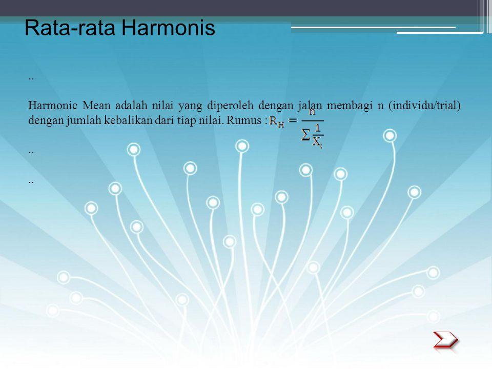 .. Harmonic Mean adalah nilai yang diperoleh dengan jalan membagi n (individu/trial) dengan jumlah kebalikan dari tiap nilai. Rumus :.. Rata-rata Harm