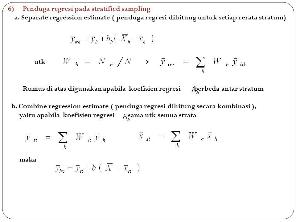 6)Penduga regresi pada stratified sampling a. Separate regression estimate ( penduga regresi dihitung untuk setiap rerata stratum) utk Rumus di atas d