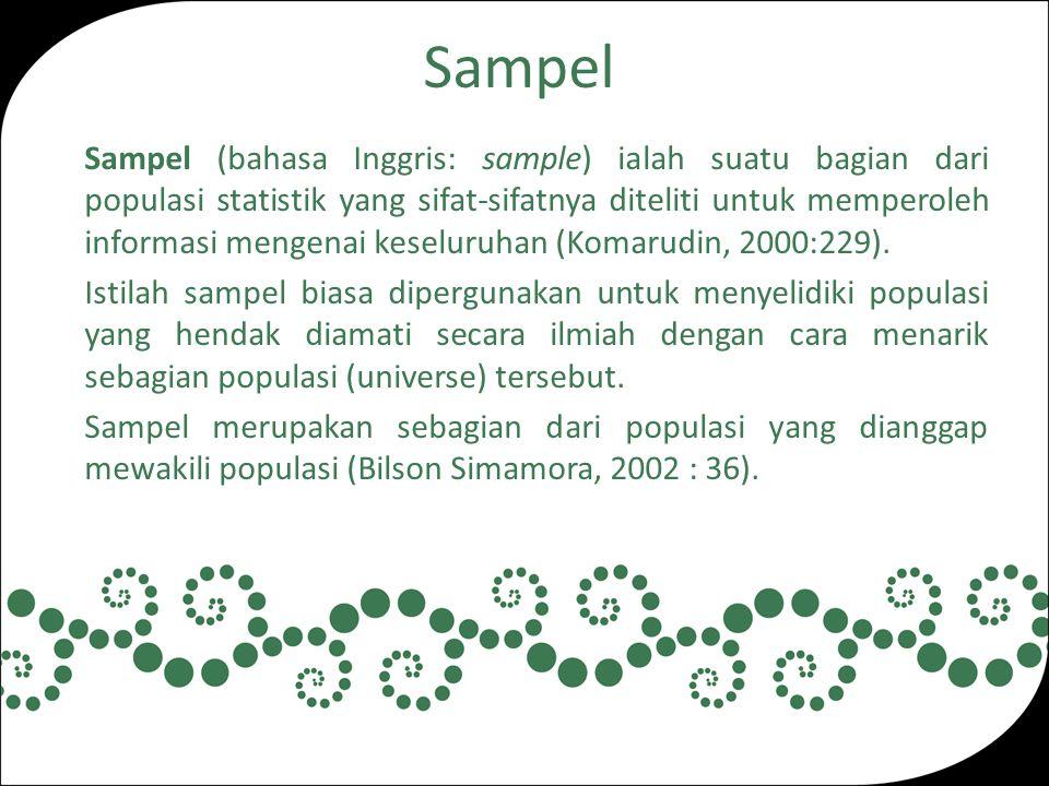 Sampel Sampel (bahasa Inggris: sample) ialah suatu bagian dari populasi statistik yang sifat-sifatnya diteliti untuk memperoleh informasi mengenai keseluruhan (Komarudin, 2000:229).