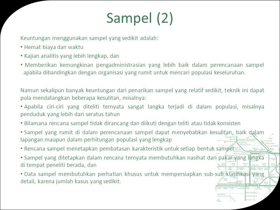 Sampel (2) Keuntungan menggunakan sampel yang sedikit adalah: Hemat biaya dan waktu Kajian analitis yang lebih lengkap, dan Memberikan kemungkinan pengadministrasian yang lebih baik dalam perencanaan sampel apabila dibandingkan dengan organisasi yang rumit untuk mencari populasi keseluruhan.
