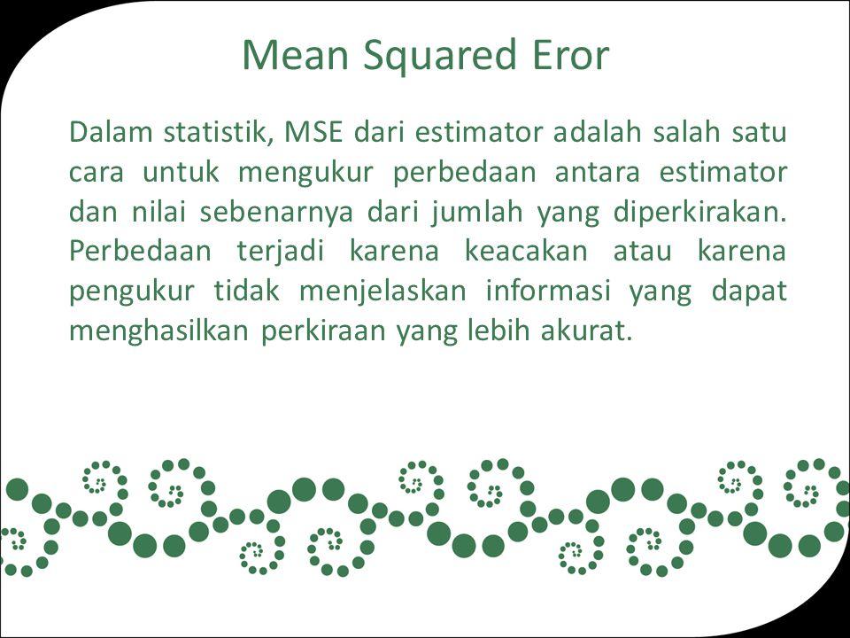 Mean Squared Eror Dalam statistik, MSE dari estimator adalah salah satu cara untuk mengukur perbedaan antara estimator dan nilai sebenarnya dari jumlah yang diperkirakan.