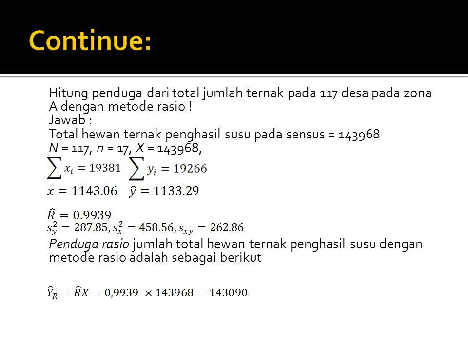 Hitung penduga dari total jumlah ternak pada 117 desa pada zona A dengan metode rasio ! Jawab : Total hewan ternak penghasil susu pada sensus = 143968