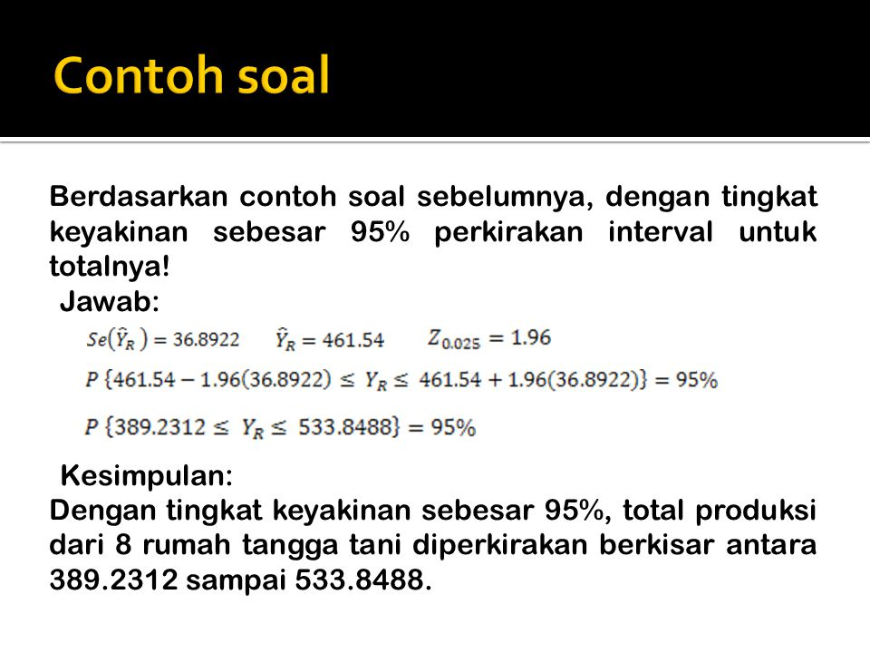 Berdasarkan contoh soal sebelumnya, dengan tingkat keyakinan sebesar 95% perkirakan interval untuk totalnya! Jawab: Kesimpulan: Dengan tingkat keyakin