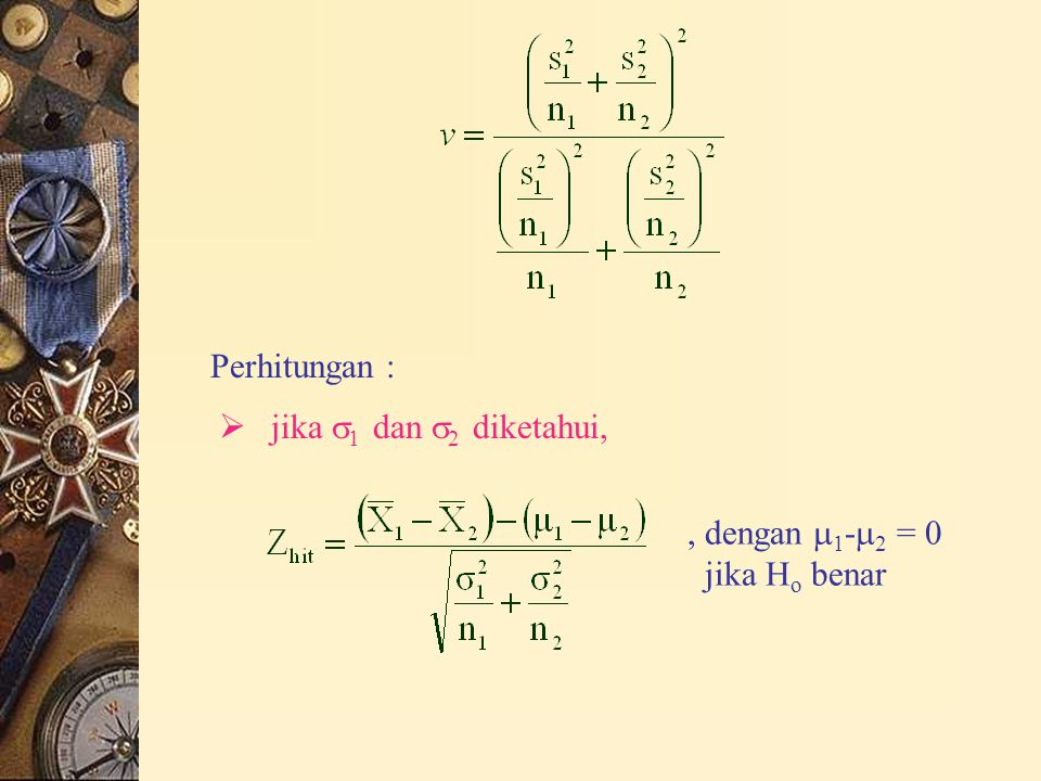 Perhitungan :  jika  1 dan  2 diketahui,, dengan  1 -  2 = 0 jika H o benar