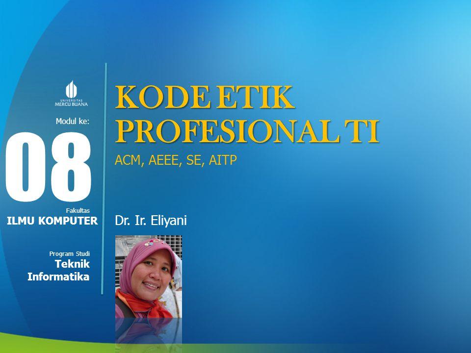 Modul ke: Fakultas Program Studi KODE ETIK PROFESIONAL TI ACM, AEEE, SE, AITP Dr. Ir. Eliyani 08 ILMU KOMPUTER Teknik Informatika