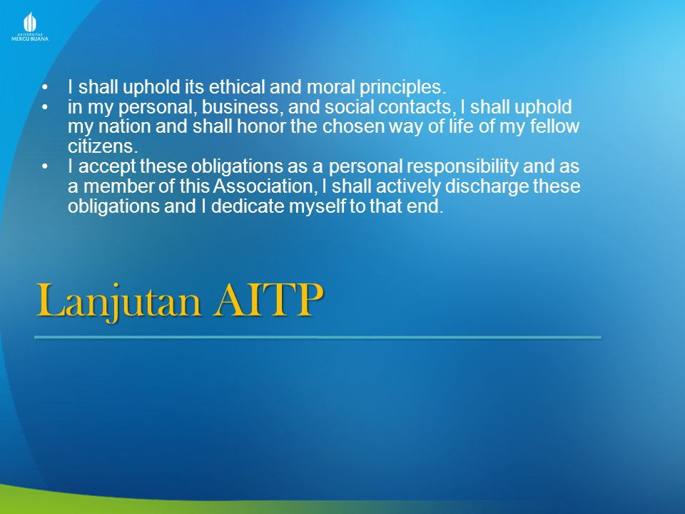 Lanjutan AITP I shall uphold its ethical and moral principles. in my personal, business, and social contacts, I shall uphold my nation and shall honor