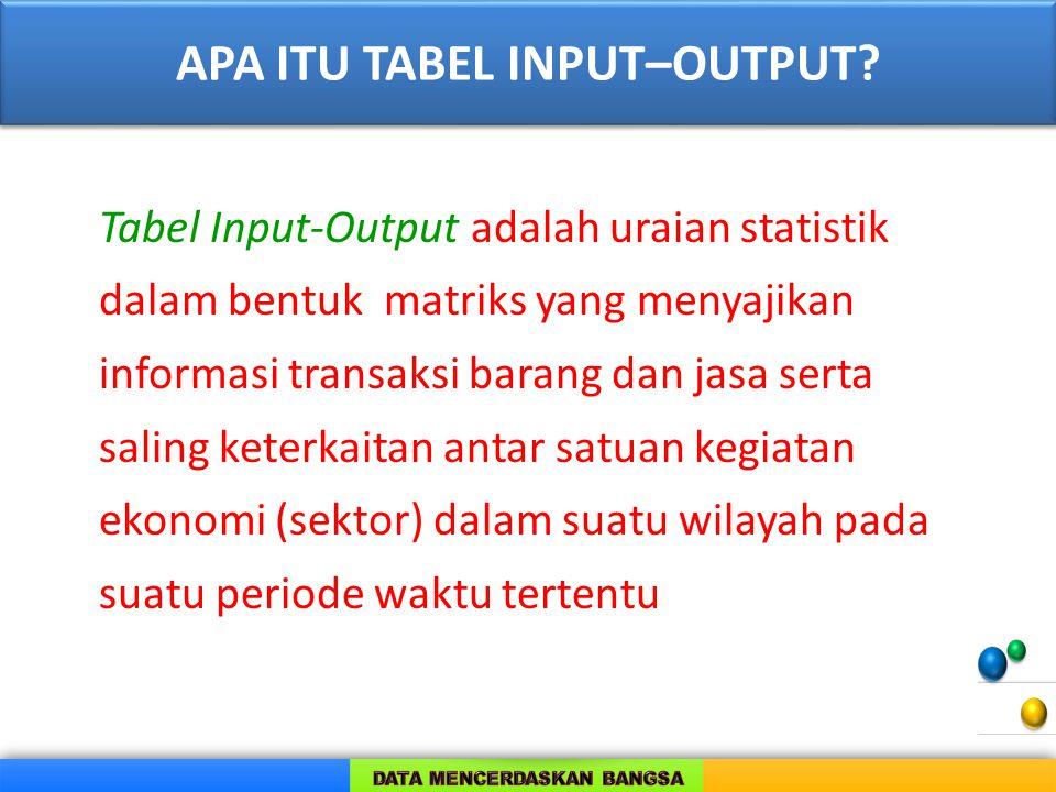 APA ITU TABEL INPUT–OUTPUT? Tabel Input-Output adalah uraian statistik dalam bentuk matriks yang menyajikan informasi transaksi barang dan jasa serta