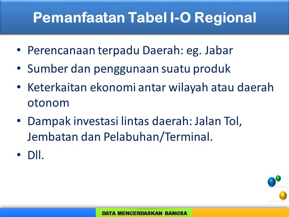 Pemanfaatan Tabel I-O Regional Perencanaan terpadu Daerah: eg. Jabar Sumber dan penggunaan suatu produk Keterkaitan ekonomi antar wilayah atau daerah