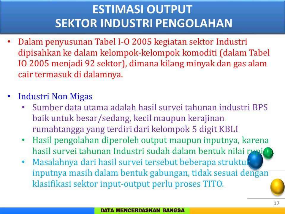 17 Dalam penyusunan Tabel I-O 2005 kegiatan sektor Industri dipisahkan ke dalam kelompok-kelompok komoditi (dalam Tabel IO 2005 menjadi 92 sektor), di