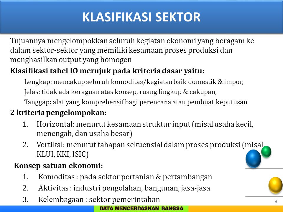 3 KLASIFIKASI SEKTOR Tujuannya mengelompokkan seluruh kegiatan ekonomi yang beragam ke dalam sektor-sektor yang memiliki kesamaan proses produksi dan