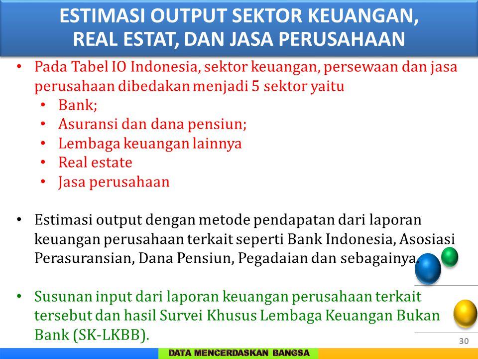 30 Pada Tabel IO Indonesia, sektor keuangan, persewaan dan jasa perusahaan dibedakan menjadi 5 sektor yaitu Bank; Asuransi dan dana pensiun; Lembaga k